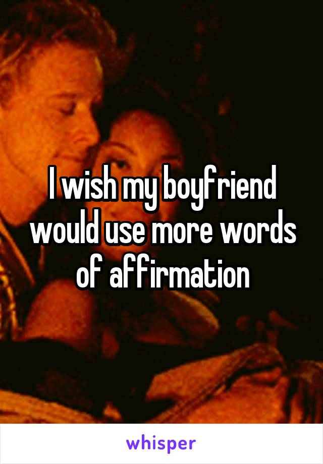 I wish my boyfriend would use more words of affirmation