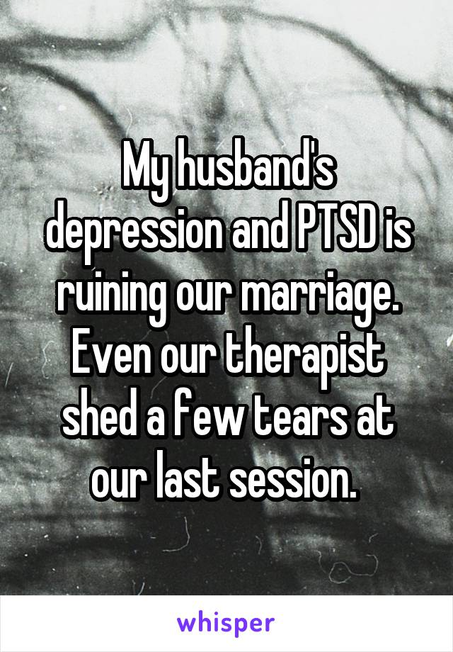 My husband's depression and PTSD is ruining our marriage. Even our therapist shed a few tears at our last session.