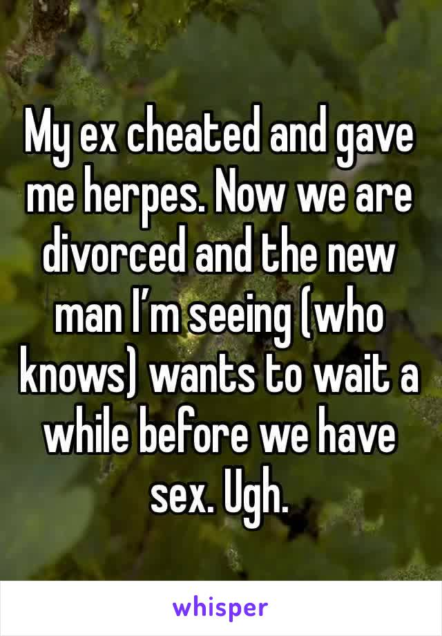 My ex cheated and gave me herpes. Now we are divorced and the new man I'm seeing (who knows) wants to wait a while before we have sex. Ugh.