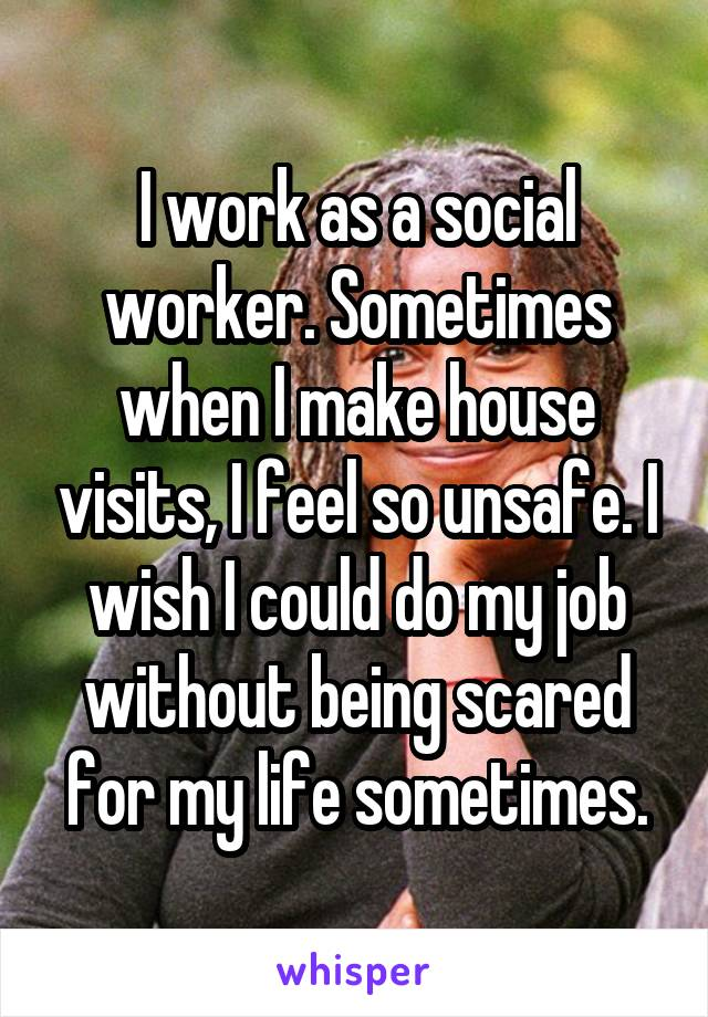 I work as a social worker. Sometimes when I make house visits, I feel so unsafe. I wish I could do my job without being scared for my life sometimes.