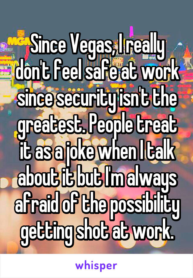 Since Vegas, I really don't feel safe at work since security isn't the greatest. People treat it as a joke when I talk about it but I'm always afraid of the possibility getting shot at work.