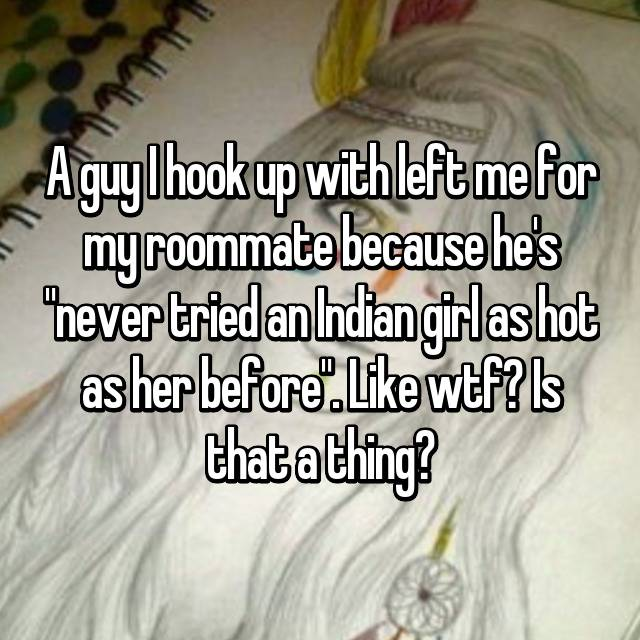 """A guy I hook up with left me for my roommate because he's """"never tried an Indian girl as hot as her before"""". Like wtf? Is that a thing?"""
