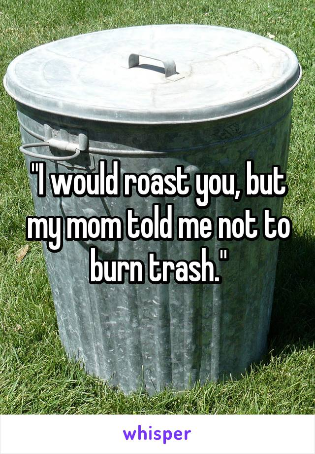 """I would roast you, but my mom told me not to burn trash."""