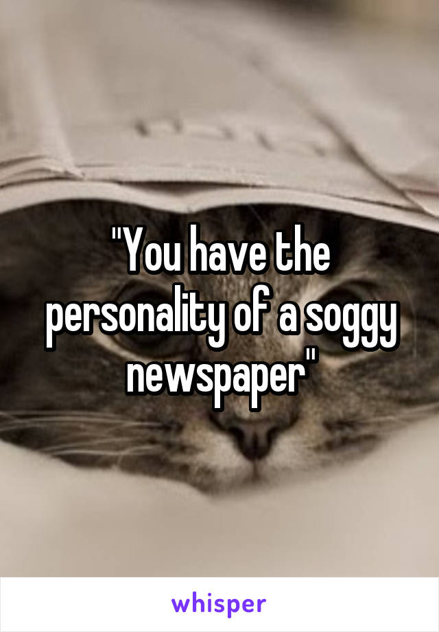 """You have the personality of a soggy newspaper"""