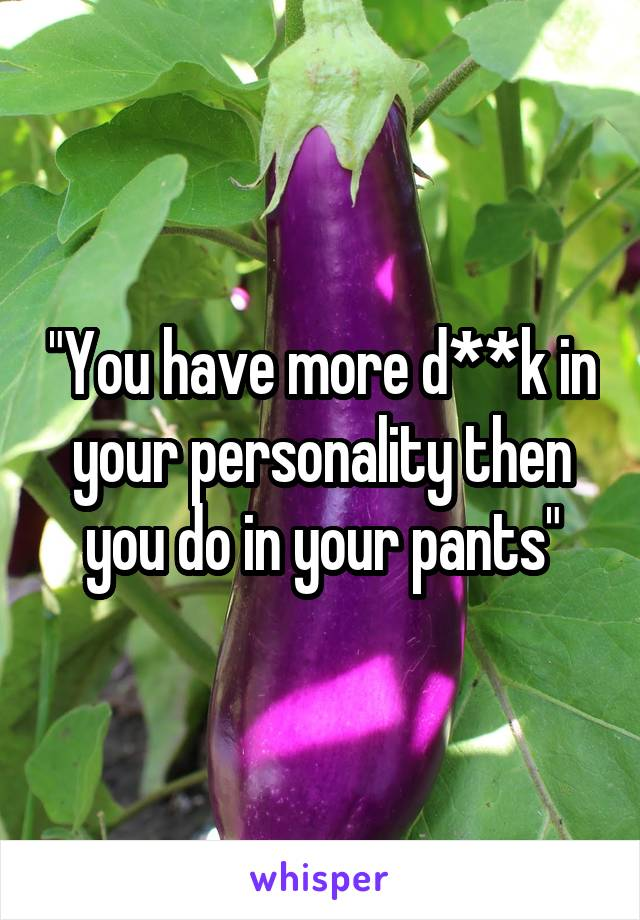 """You have more d**k in your personality then you do in your pants"""