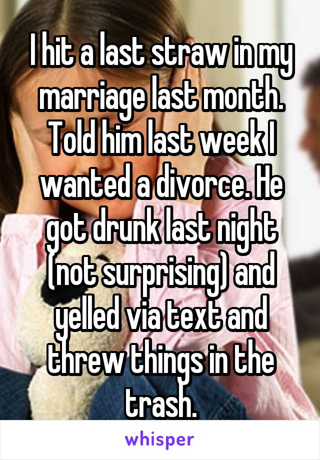 I hit a last straw in my marriage last month. Told him last week I wanted a divorce. He got drunk last night (not surprising) and yelled via text and threw things in the trash.