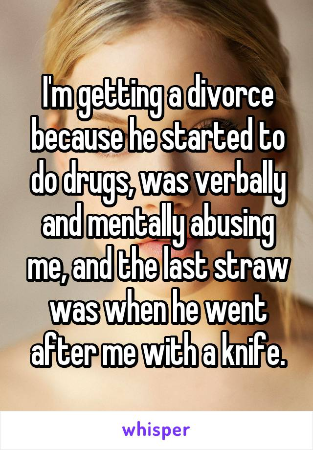 I'm getting a divorce because he started to do drugs, was verbally and mentally abusing me, and the last straw was when he went after me with a knife.