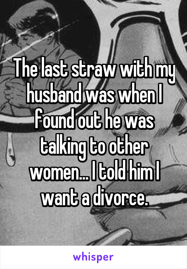 The last straw with my husband was when I found out he was talking to other women... I told him I want a divorce.