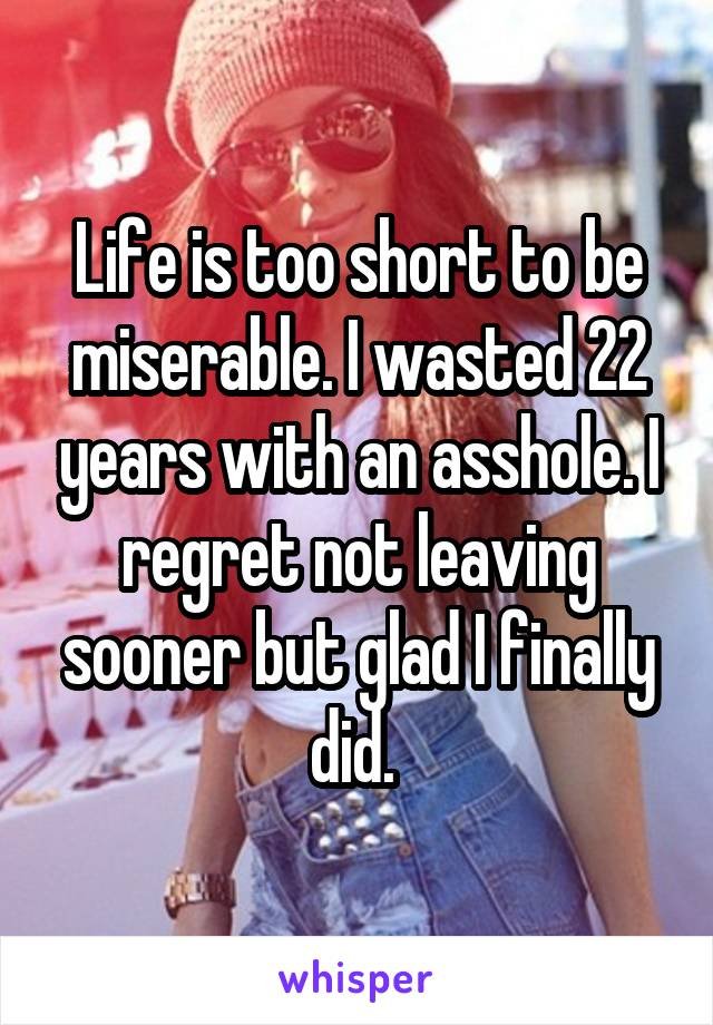 Life is too short to be miserable. I wasted 22 years with an asshole. I regret not leaving sooner but glad I finally did.