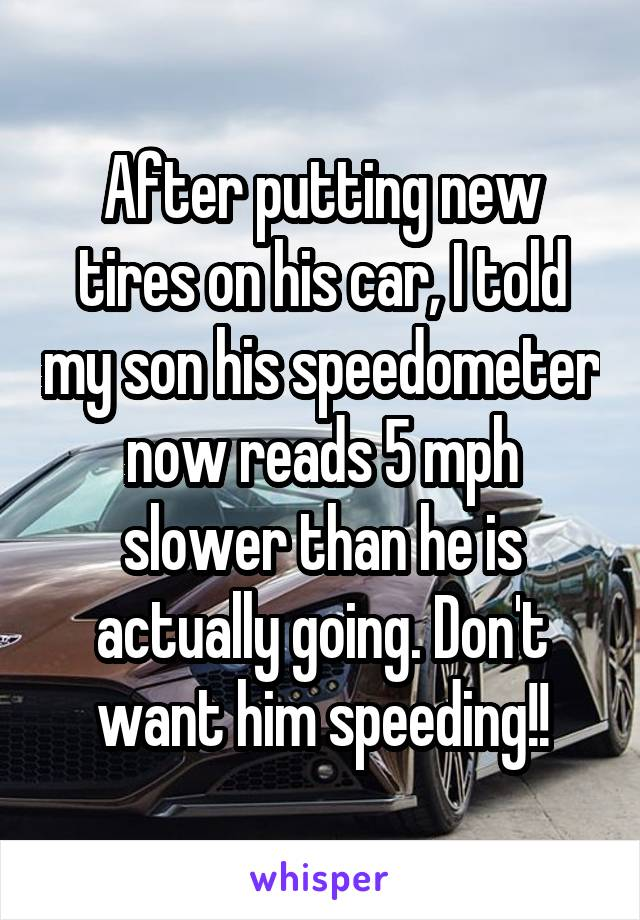 After putting new tires on his car, I told my son his speedometer now reads 5 mph slower than he is actually going. Don't want him speeding!!