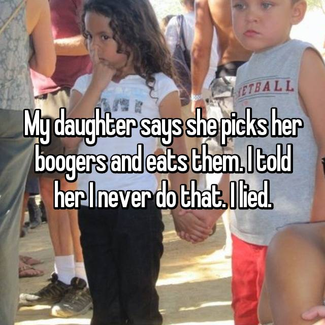 My daughter says she picks her boogers and eats them. I told her I never do that. I lied.