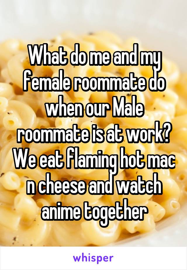 What do me and my female roommate do when our Male roommate is at work? We eat flaming hot mac n cheese and watch anime together
