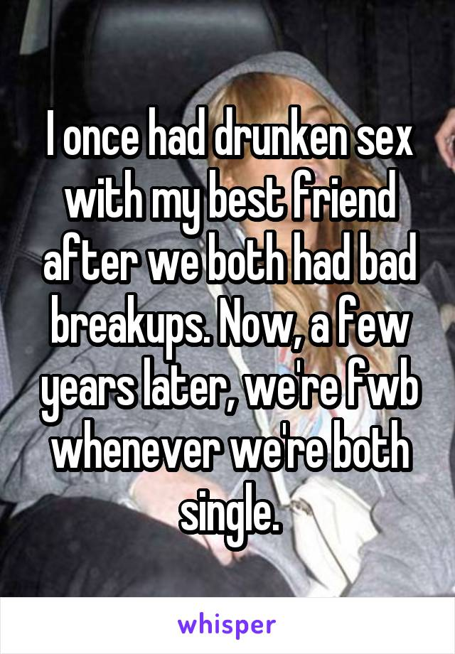 I once had drunken sex with my best friend after we both had bad breakups. Now, a few years later, we're fwb whenever we're both single.