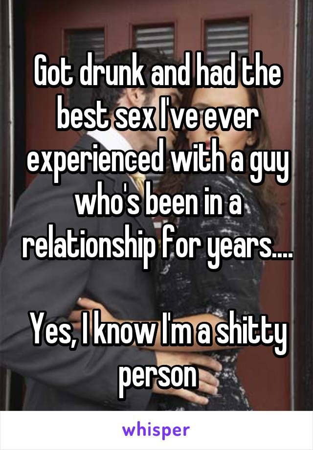 Got drunk and had the best sex I've ever experienced with a guy who's been in a relationship for years....  Yes, I know I'm a shitty person