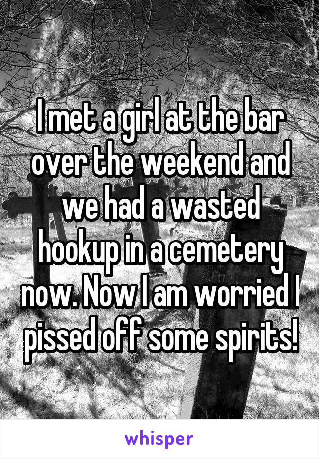 I met a girl at the bar over the weekend and we had a wasted hookup in a cemetery now. Now I am worried I pissed off some spirits!