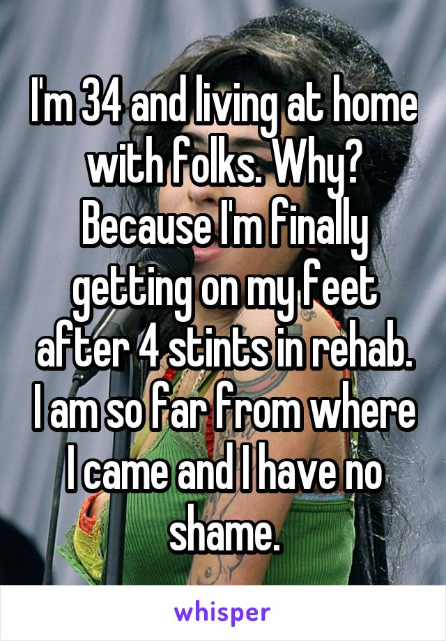 I'm 34 and living at home with folks. Why? Because I'm finally getting on my feet after 4 stints in rehab. I am so far from where I came and I have no shame.