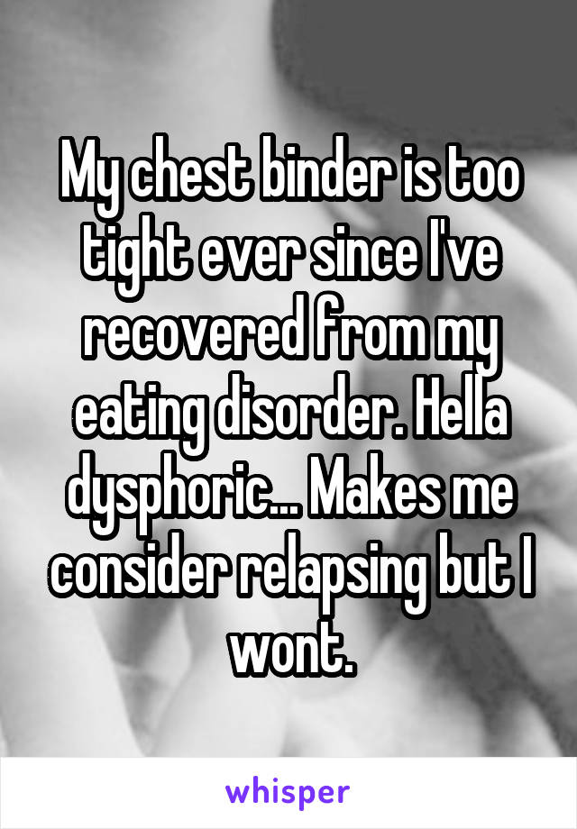 My chest binder is too tight ever since I've recovered from my eating disorder. Hella dysphoric... Makes me consider relapsing but I wont.