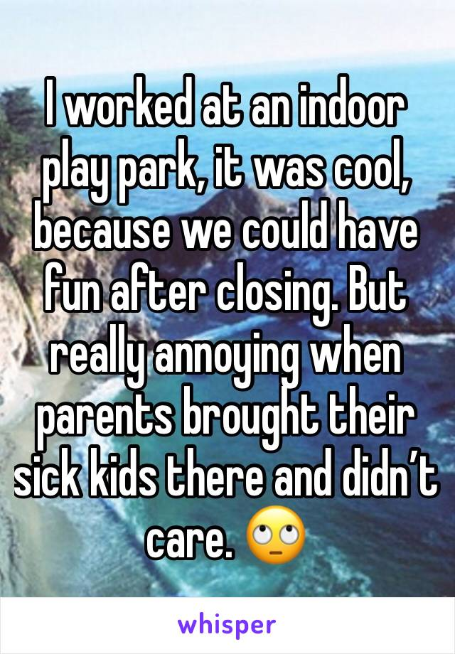I worked at an indoor play park, it was cool, because we could have fun after closing. But really annoying when parents brought their sick kids there and didn't care. 🙄