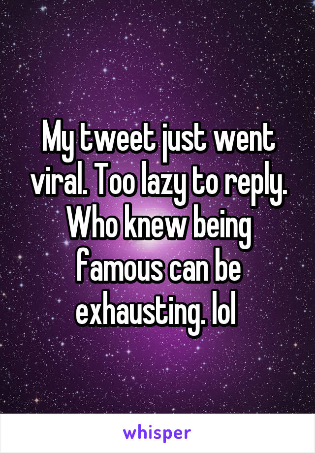 My tweet just went viral. Too lazy to reply. Who knew being famous can be exhausting. lol