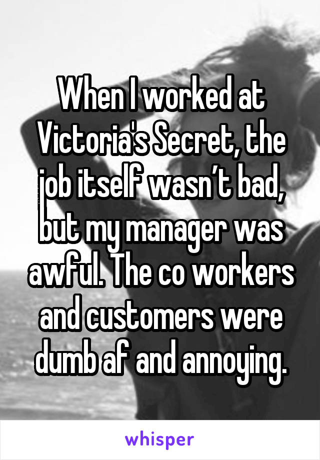 When I worked at Victoria's Secret, the job itself wasn't bad, but my manager was awful. The co workers and customers were dumb af and annoying.