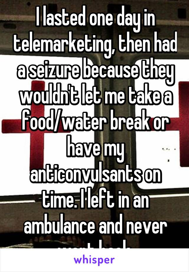 I lasted one day in telemarketing, then had a seizure because they wouldn't let me take a food/water break or have my anticonvulsants on time. I left in an ambulance and never went back.