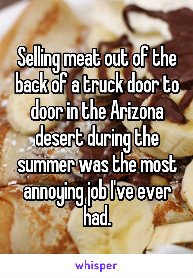 Selling meat out of the back of a truck door to door in the Arizona desert during the summer was the most annoying job I've ever had.