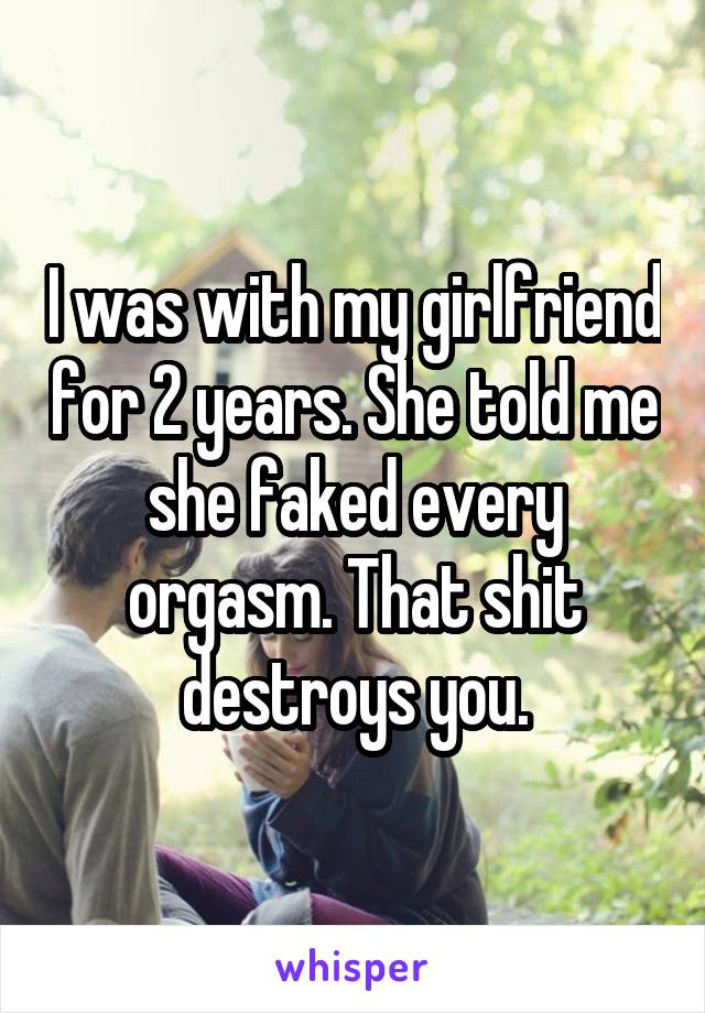 I was with my girlfriend for 2 years. She told me she faked every orgasm. That shit destroys you.