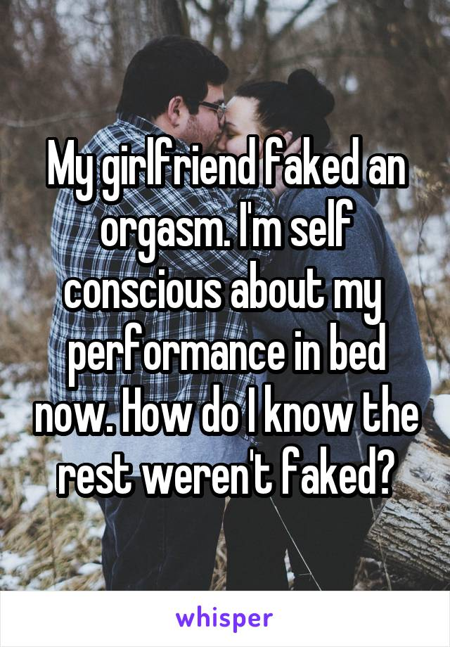 My girlfriend faked an orgasm. I'm self conscious about my  performance in bed now. How do I know the rest weren't faked?