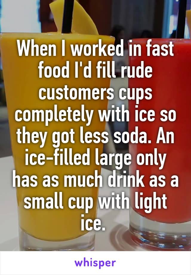 When I worked in fast food I'd fill rude customers cups completely with ice so they got less soda. An ice-filled large only has as much drink as a small cup with light ice.