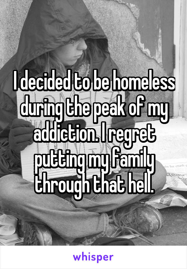 I decided to be homeless during the peak of my addiction. I regret putting my family through that hell.