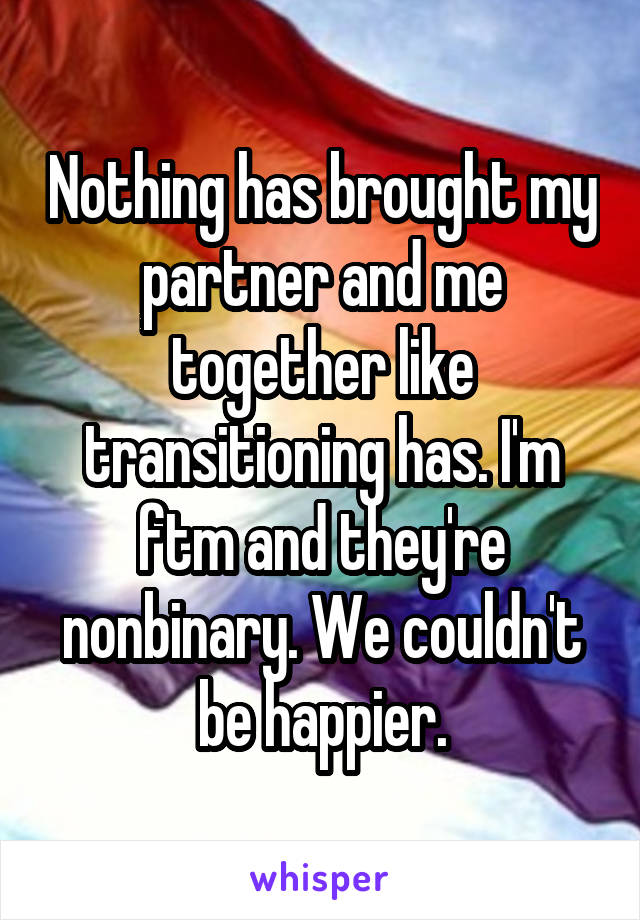 Nothing has brought my partner and me together like transitioning has. I'm ftm and they're nonbinary. We couldn't be happier.