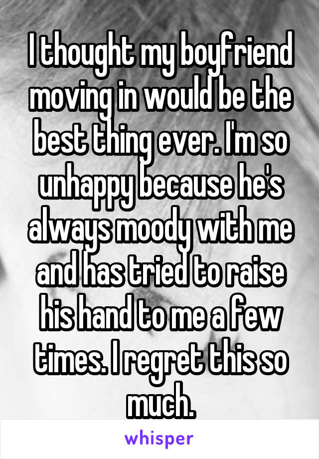I thought my boyfriend moving in would be the best thing ever. I'm so unhappy because he's always moody with me and has tried to raise his hand to me a few times. I regret this so much.