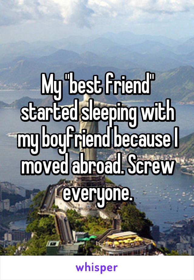 "My ""best friend"" started sleeping with my boyfriend because I moved abroad. Screw everyone."