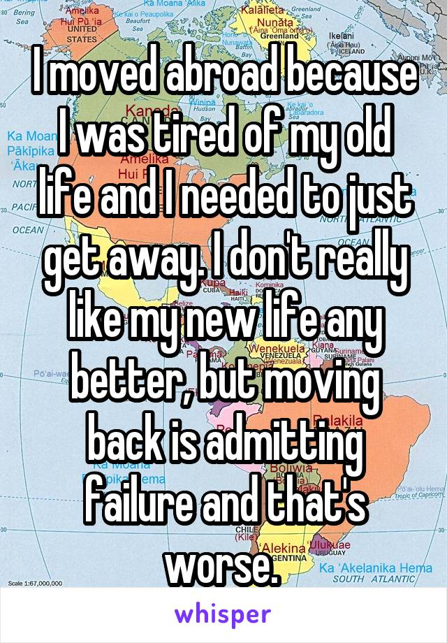 I moved abroad because I was tired of my old life and I needed to just get away. I don't really like my new life any better, but moving back is admitting failure and that's worse.