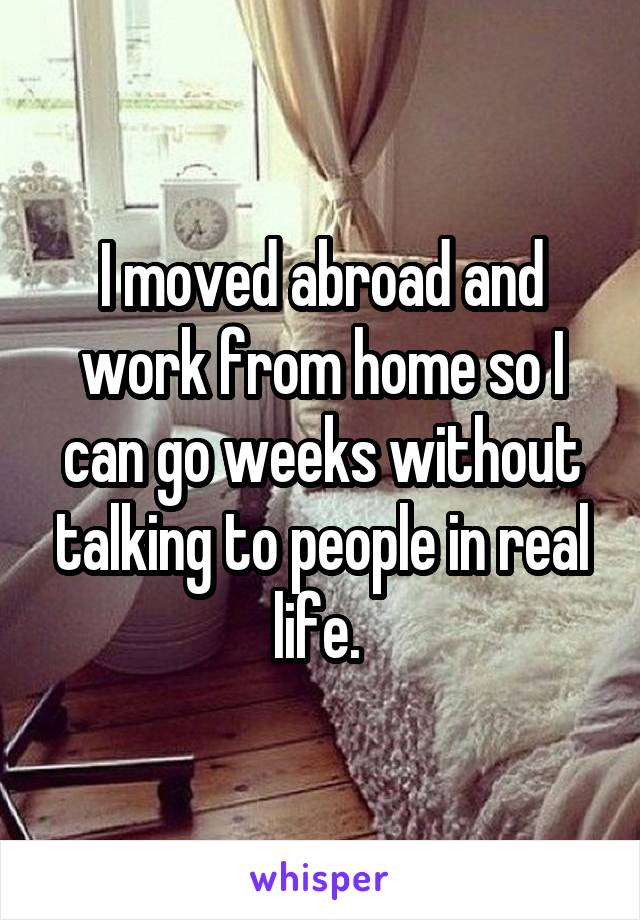 I moved abroad and work from home so I can go weeks without talking to people in real life.