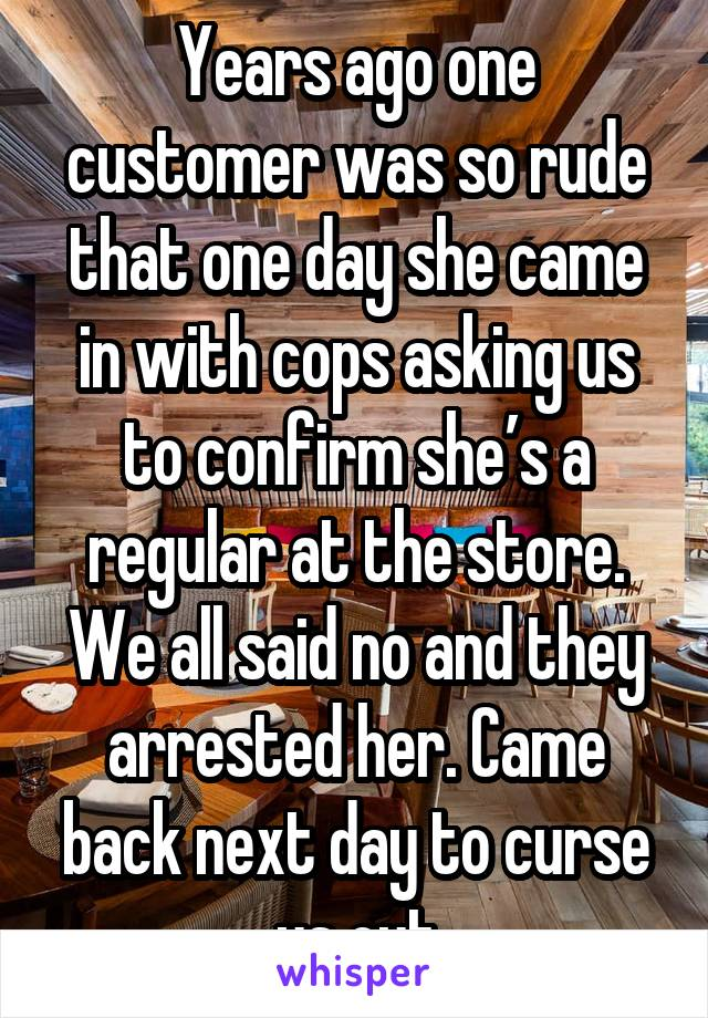 Years ago one customer was so rude that one day she came in with cops asking us to confirm she's a regular at the store. We all said no and they arrested her. Came back next day to curse us out