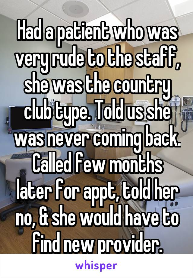 Had a patient who was very rude to the staff, she was the country club type. Told us she was never coming back. Called few months later for appt, told her no, & she would have to find new provider.