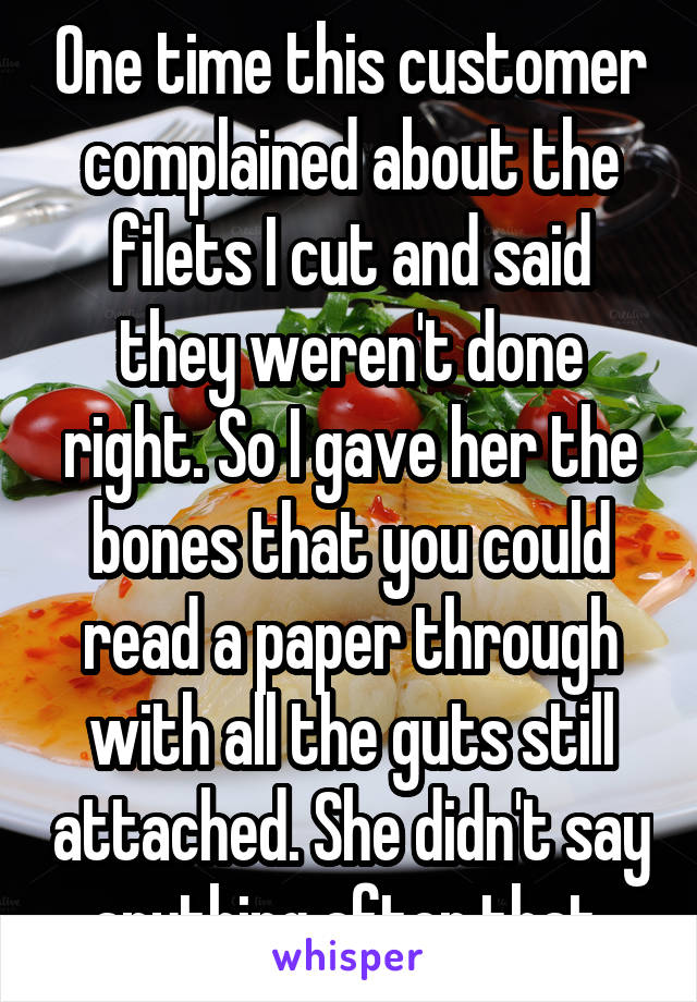 One time this customer complained about the filets I cut and said they weren't done right. So I gave her the bones that you could read a paper through with all the guts still attached. She didn't say anything after that.
