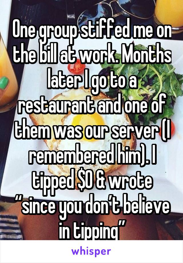 """One group stiffed me on the bill at work. Months later I go to a restaurant and one of them was our server (I remembered him). I tipped $0 & wrote """"since you don't believe in tipping"""""""