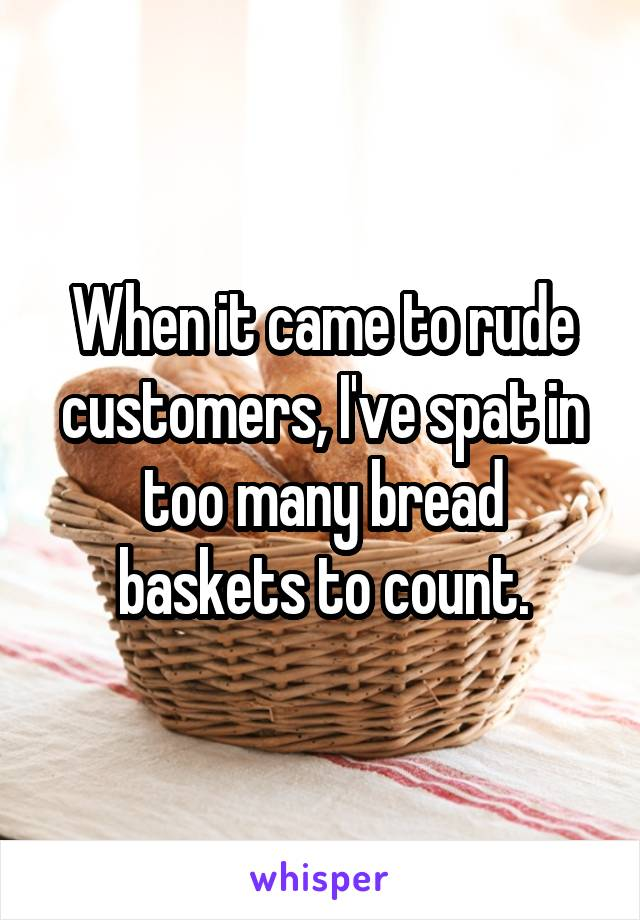 When it came to rude customers, I've spat in too many bread baskets to count.