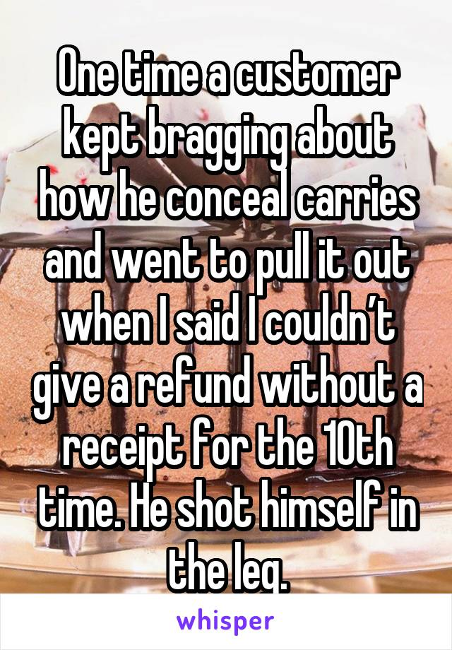 One time a customer kept bragging about how he conceal carries and went to pull it out when I said I couldn't give a refund without a receipt for the 10th time. He shot himself in the leg.