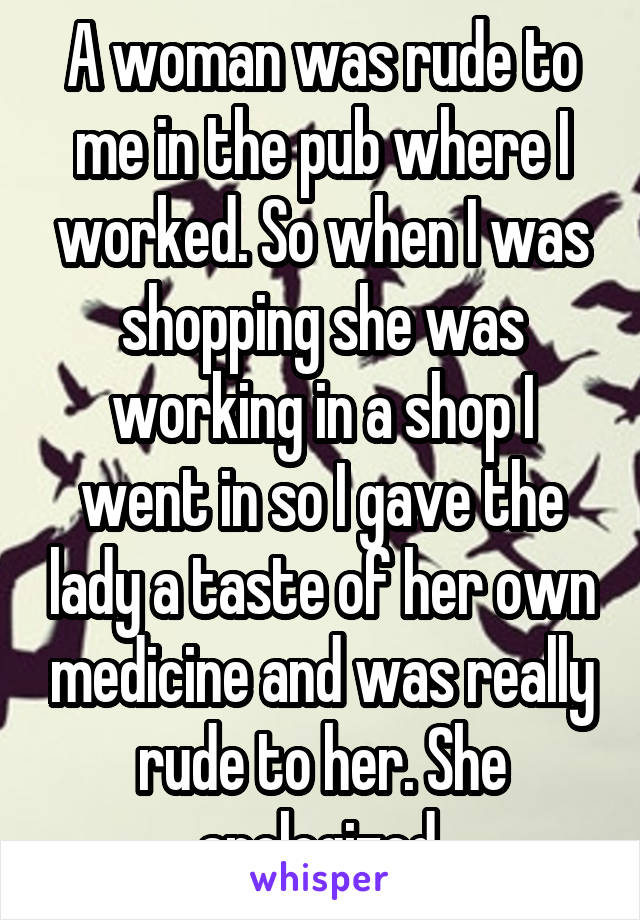 A woman was rude to me in the pub where I worked. So when I was shopping she was working in a shop I went in so I gave the lady a taste of her own medicine and was really rude to her. She apologized.