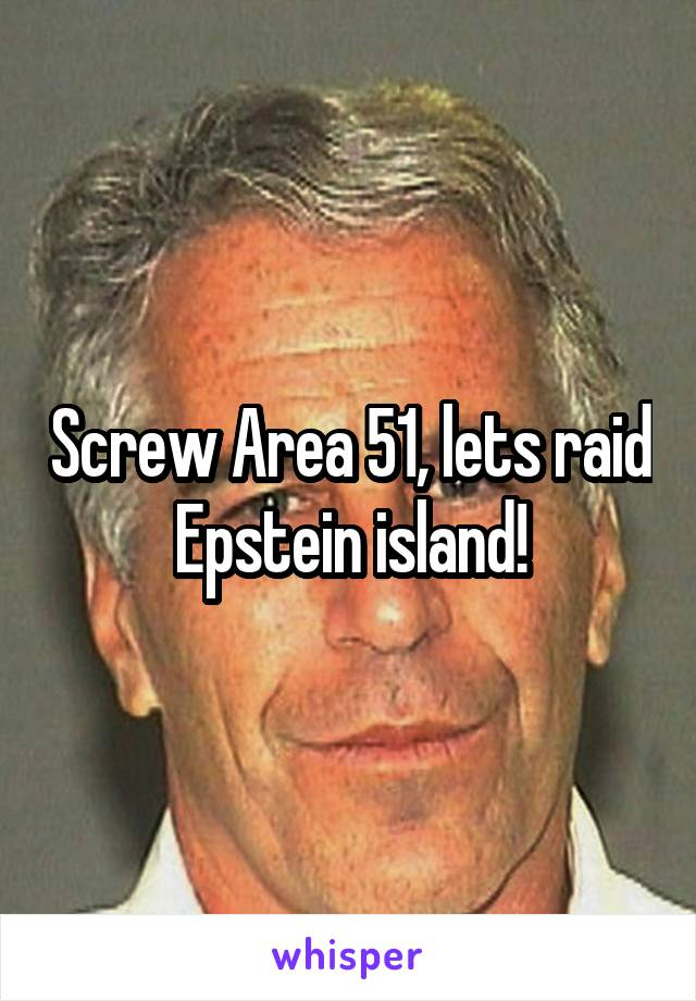 Screw Area 51, lets raid Epstein island!