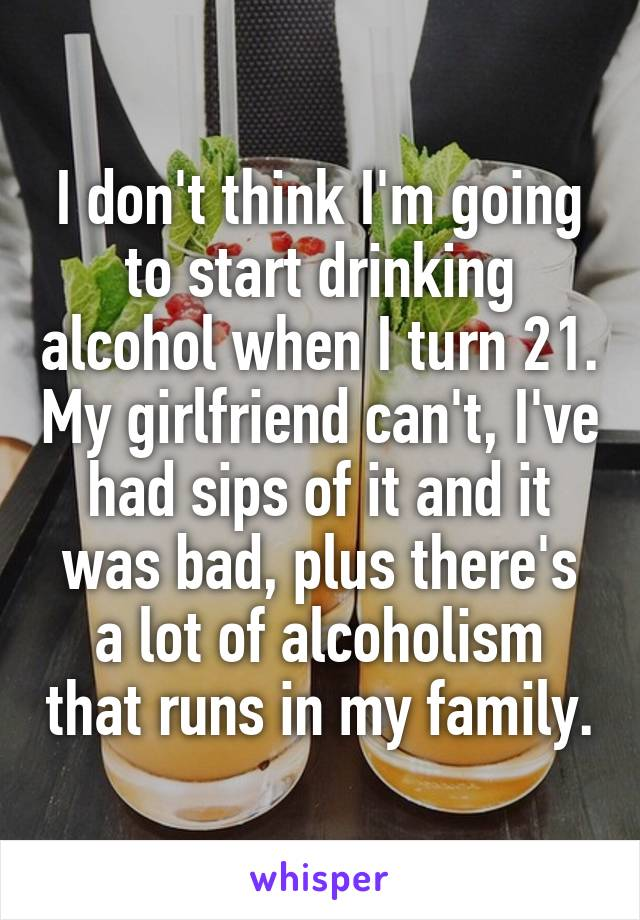 I don't think I'm going to start drinking alcohol when I turn 21. My girlfriend can't, I've had sips of it and it was bad, plus there's a lot of alcoholism that runs in my family.