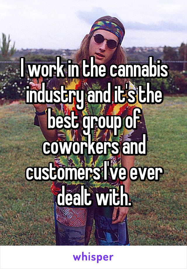 I work in the cannabis industry and it's the best group of coworkers and customers I've ever dealt with.