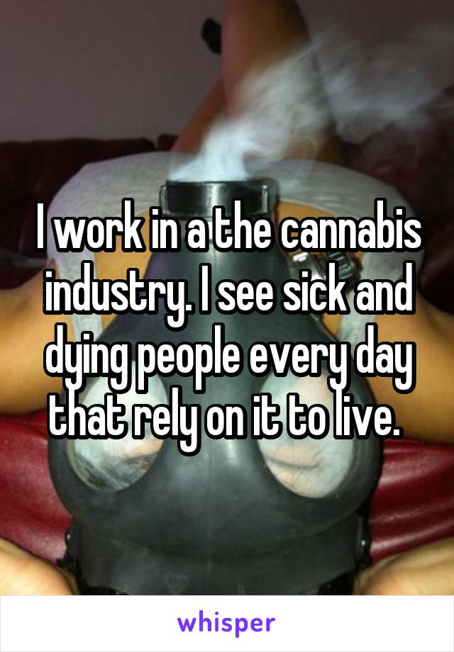 I work in a the cannabis industry. I see sick and dying people every day that rely on it to live.