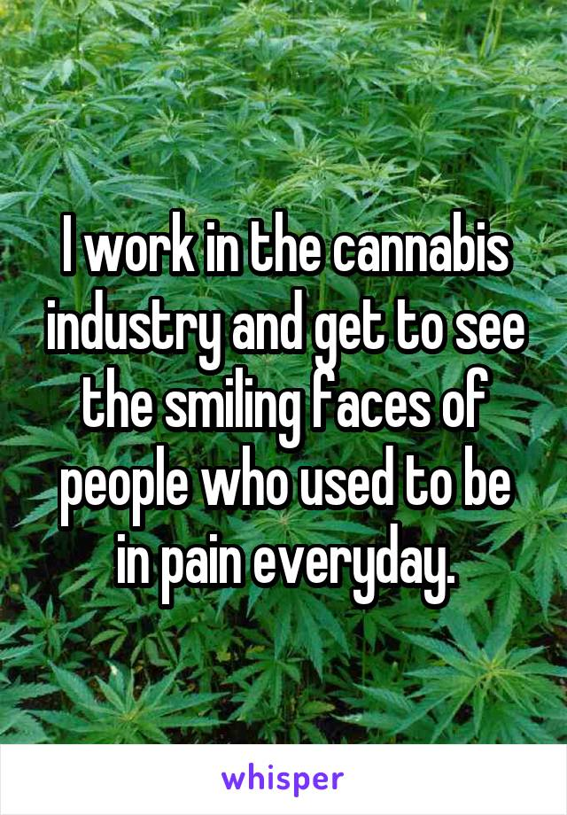 I work in the cannabis industry and get to see the smiling faces of people who used to be in pain everyday.