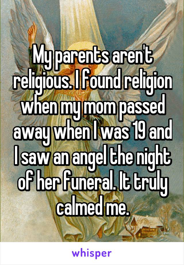 My parents aren't religious. I found religion when my mom passed away when I was 19 and I saw an angel the night of her funeral. It truly calmed me.
