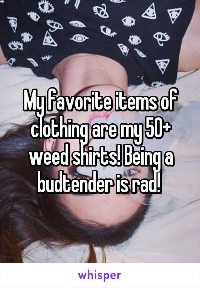 My favorite items of clothing are my 50+ weed shirts! Being a budtender is rad!