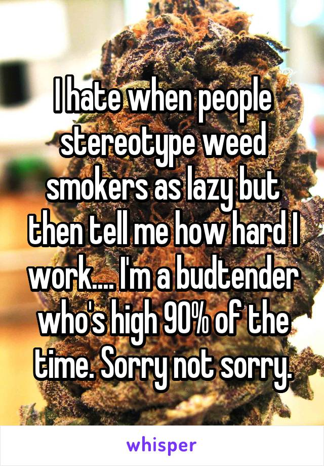 I hate when people stereotype weed smokers as lazy but then tell me how hard I work.... I'm a budtender who's high 90% of the time. Sorry not sorry.